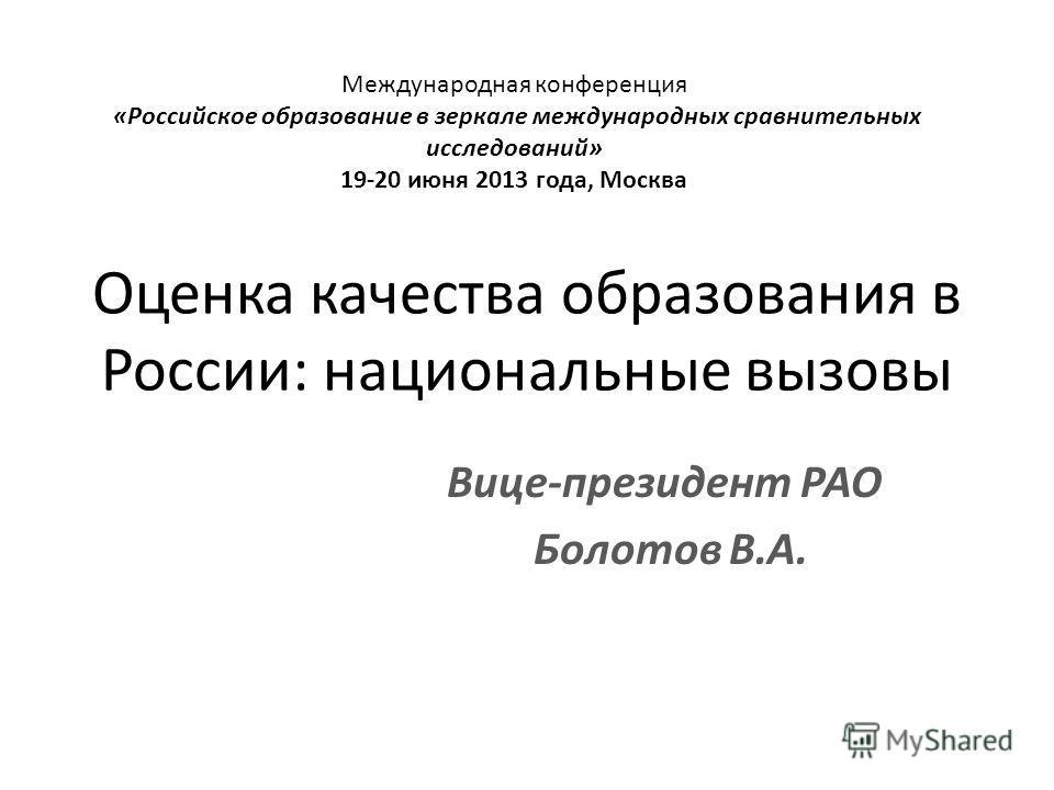 Оценка качества образования в России: национальные вызовы Вице-президент РАО Болотов В.А. Международная конференция «Российское образование в зеркале международных сравнительных исследований» 19-20 июня 2013 года, Москва