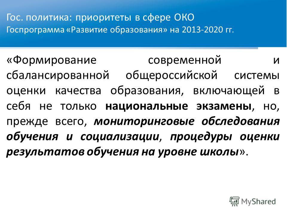 Гос. политика: приоритеты в сфере ОКО Госпрограмма «Развитие образования» на 2013-2020 гг. «Формирование современной и сбалансированной общероссийской системы оценки качества образования, включающей в себя не только национальные экзамены, но, прежде