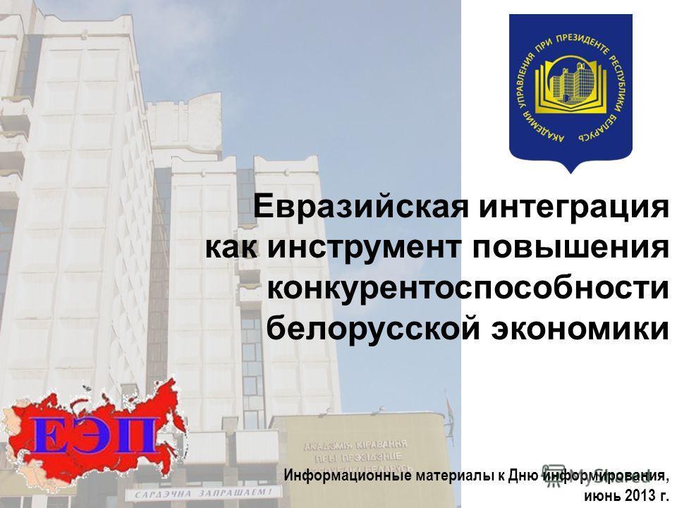 Евразийская интеграция как инструмент повышения конкурентоспособности белорусской экономики Информационные материалы к Дню информирования, июнь 2013 г.