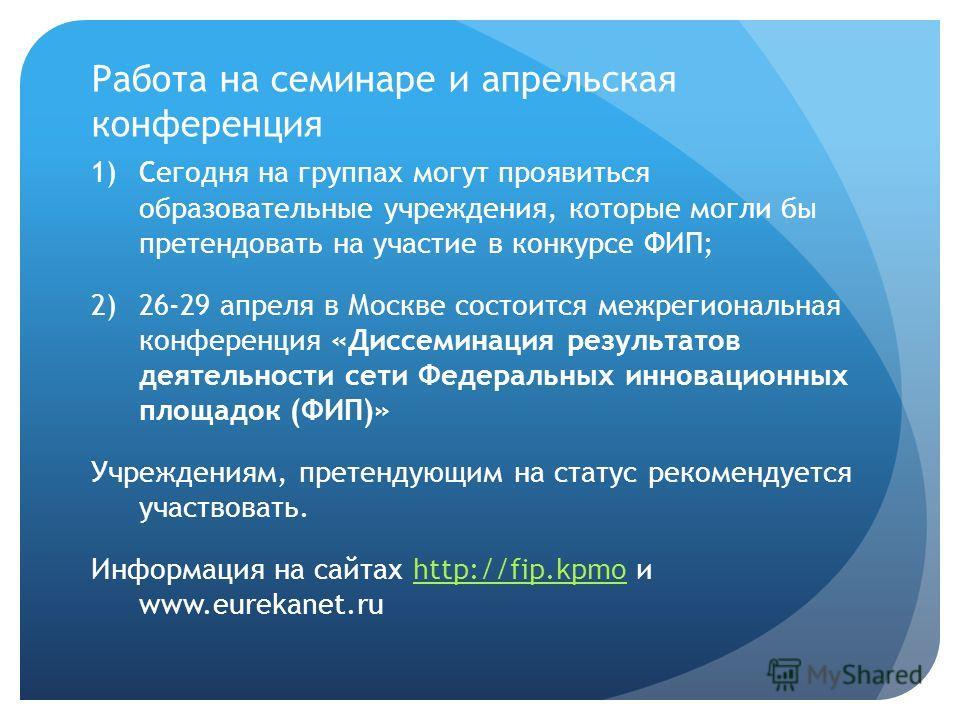 Работа на семинаре и апрельская конференция 1)Сегодня на группах могут проявиться образовательные учреждения, которые могли бы претендовать на участие в конкурсе ФИП; 2)26-29 апреля в Москве состоится межрегиональная конференция «Диссеминация результ