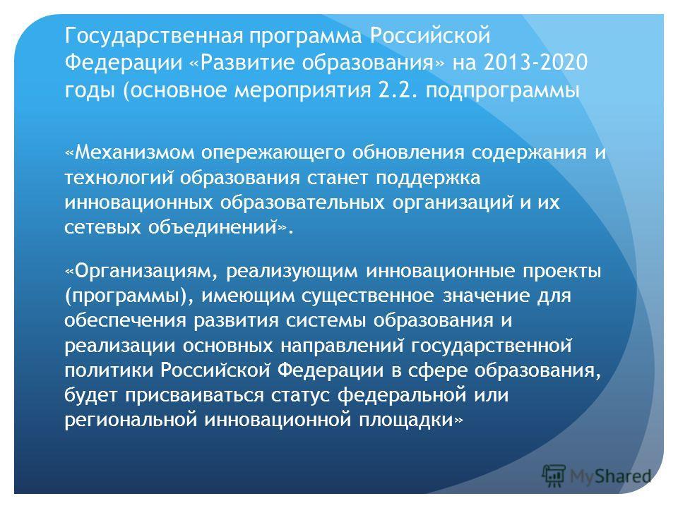 Государственная программа Российской Федерации «Развитие образования» на 2013-2020 годы (основное мероприятия 2.2. подпрограммы «Механизмом опережающего обновления содержания и технологии ̆ образования станет поддержка инновационных образовательных о