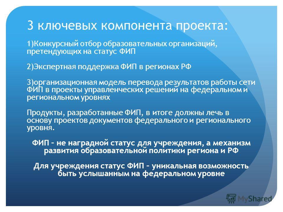 3 ключевых компонента проекта: 1)Конкурсный отбор образовательных организаций, претендующих на статус ФИП 2)Экспертная поддержка ФИП в регионах РФ 3)организационная модель перевода результатов работы сети ФИП в проекты управленческих решений на федер