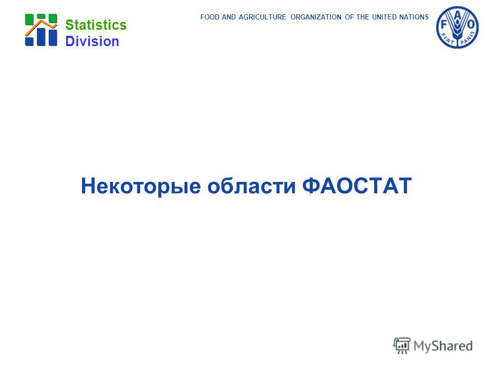 FOOD AND AGRICULTURE ORGANIZATION OF THE UNITED NATIONS Statistics Division Некоторые области ФАОСТАТ