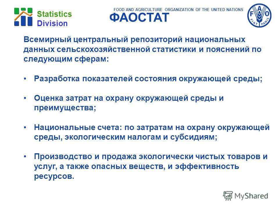 FOOD AND AGRICULTURE ORGANIZATION OF THE UNITED NATIONS Statistics Division Всемирный центральный репозиторий национальных данных сельскохозяйственной статистики и пояснений по следующим сферам: Разработка показателей состояния окружающей среды; Оцен
