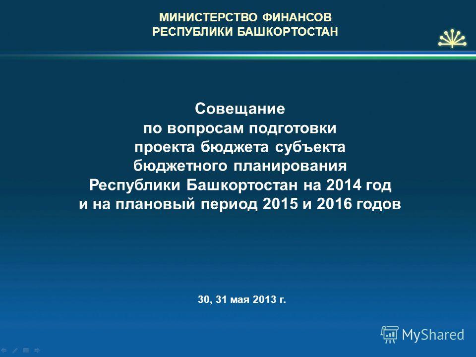 Совещание по вопросам подготовки проекта бюджета субъекта бюджетного планирования Республики Башкортостан на 2014 год и на плановый период 2015 и 2016 годов МИНИСТЕРСТВО ФИНАНСОВ РЕСПУБЛИКИ БАШКОРТОСТАН 30, 31 мая 2013 г.