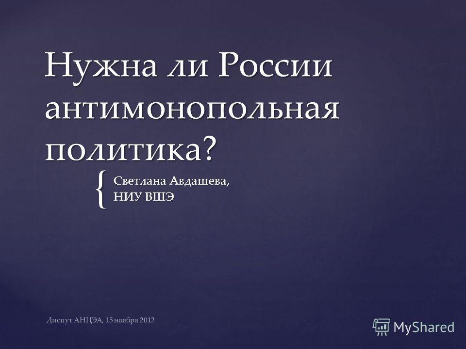 { Нужна ли России антимонопольная политика? Светлана Авдашева, НИУ ВШЭ Диспут АНЦЭА, 15 ноября 2012