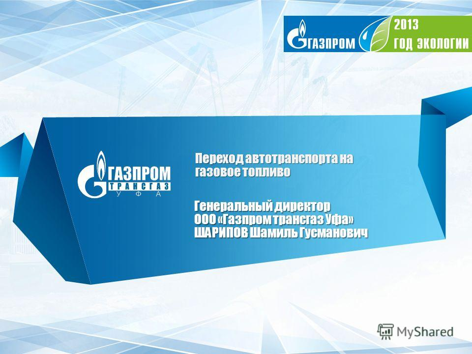 Переход автотранспорта на газовое топливо Генеральный директор ООО «Газпром трансгаз Уфа» ШАРИПОВ Шамиль Гусманович