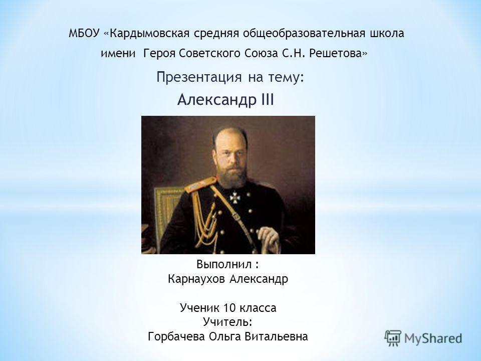 Презентация на тему: Александр III Выполнил : Карнаухов Александр Ученик 10 класса Учитель: Горбачева Ольга Витальевна