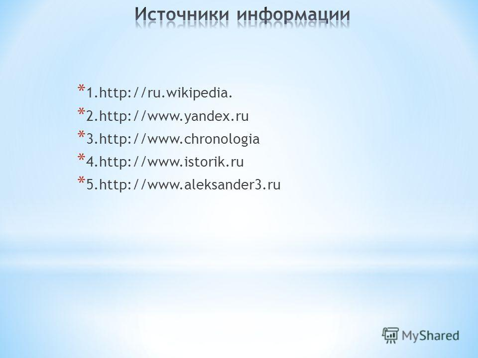 * 1.http://ru.wikipedia. * 2.http://www.yandex.ru * 3.http://www.chronologia * 4.http://www.istorik.ru * 5.http://www.aleksander3.ru