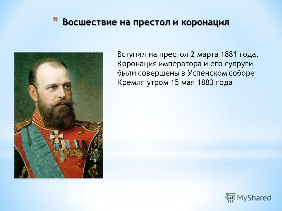 Вступил на престол 2 марта 1881 года. Коронация императора и его супруги были совершены в Успенском соборе Кремля утром 15 мая 1883 года