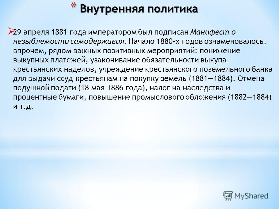 29 апреля 1881 года императором был подписан Манифест о незыблемости самодержавия. Начало 1880-х годов ознаменовалось, впрочем, рядом важных позитивных мероприятий: понижение выкупных платежей, узаконивание обязательности выкупа крестьянских наделов,