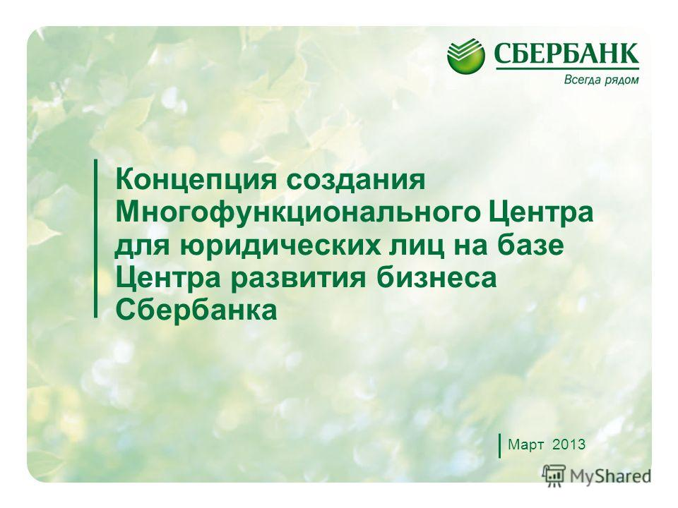 1 Концепция создания Многофункционального Центра для юридических лиц на базе Центра развития бизнеса Сбербанка Март 2013