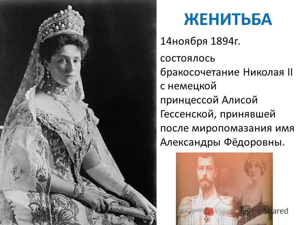 ЖЕНИТЬБА 14 ноября 1894 г. состоялось бракосочетание Николая II с немецкой принцессой Алисой Гессенской, принявшей после миропомазания имя Александры Фёдоровны.