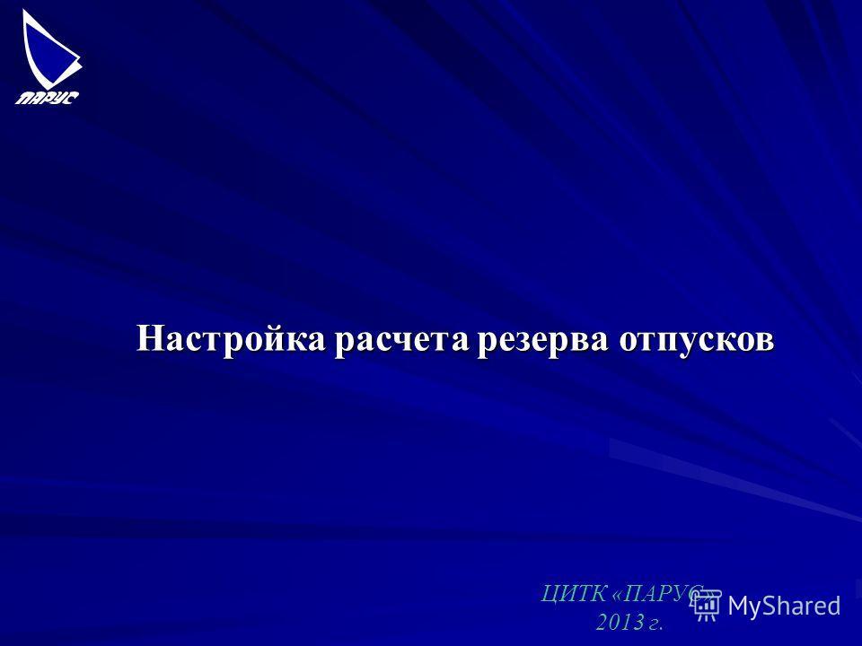 Настройка расчета резерва отпусков ЦИТК «ПАРУС» 2013 г.