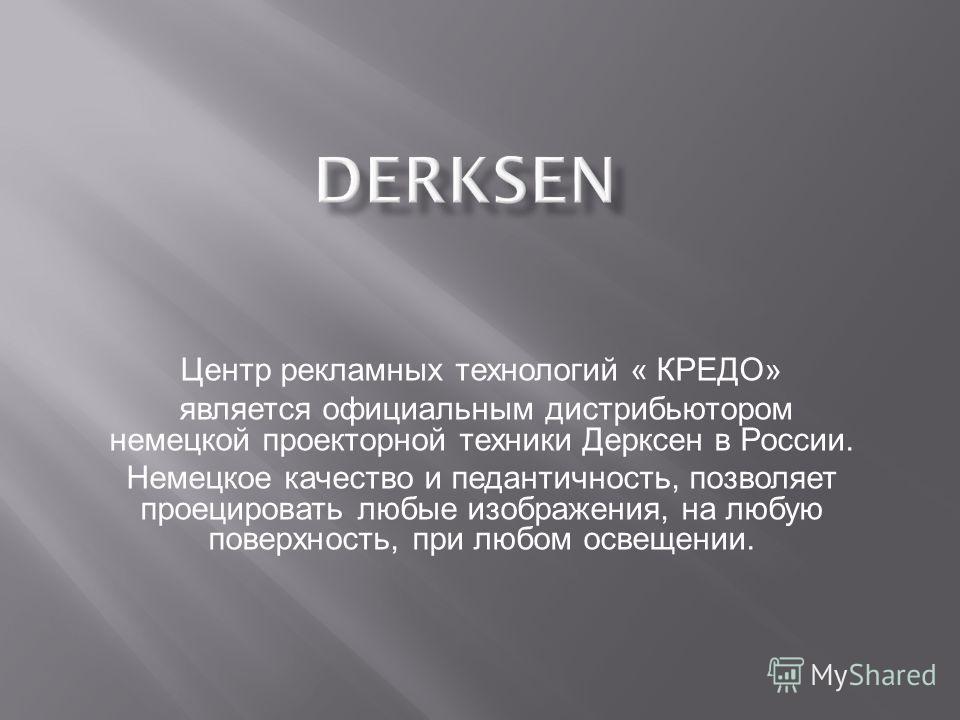 DERKSEN Центр рекламных технологий « КРЕДО» является официальным дистрибьютором немецкой проекторной техники Дерксен в России. Немецкое качество и педантичность, позволяет проецировать любые изображения, на любую поверхность, при любом освещении.