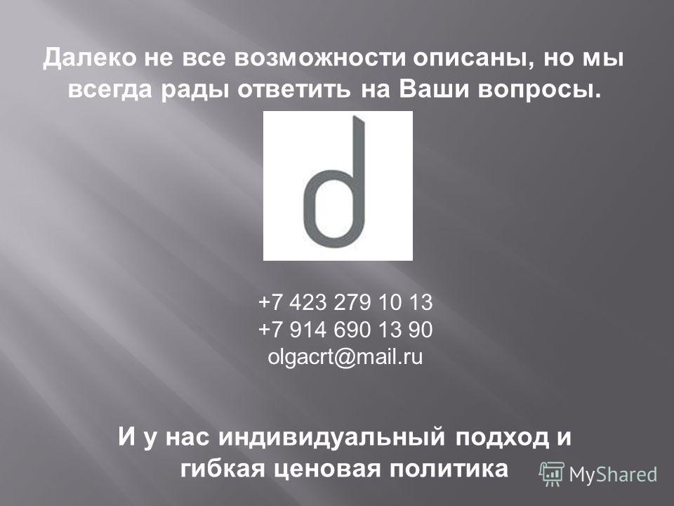 Далеко не все возможности описаны, но мы всегда рады ответить на Ваши вопросы. И у нас индивидуальный подход и гибкая ценовая политика +7 423 279 10 13 +7 914 690 13 90 olgacrt@mail.ru