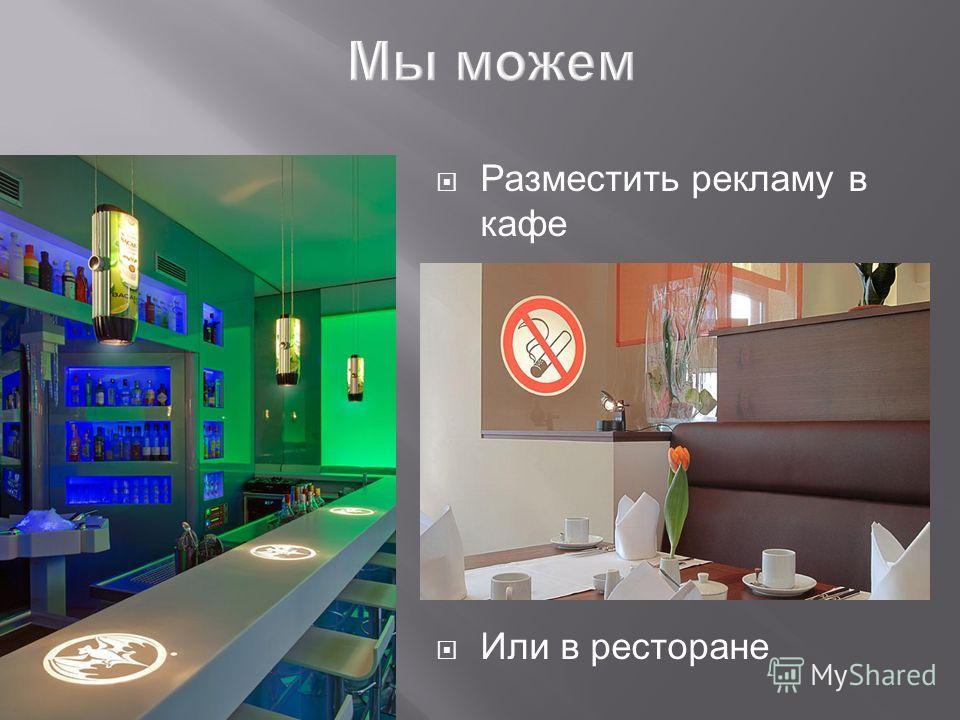 Разместить рекламу в кафе Или в ресторане