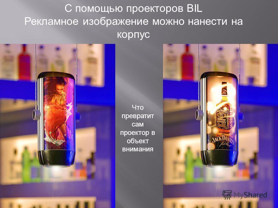 С помощью проекторов BIL Рекламное изображение можно нанести на корпус Что превратит сам проектор в объект внимания