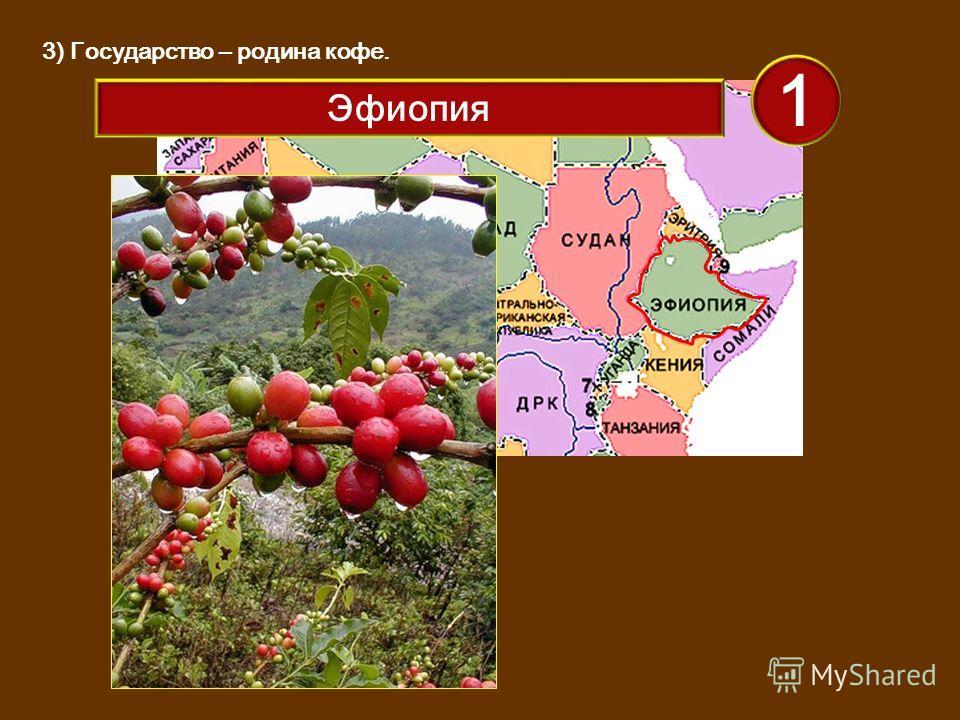 3) Государство – родина кофе. 1 Эфиопия