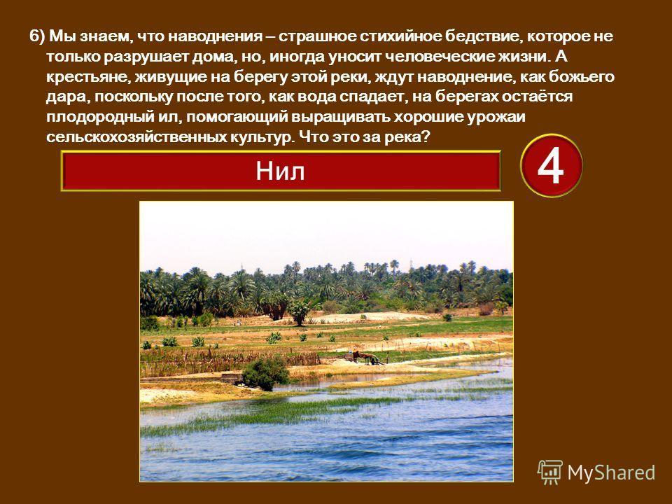 6) Мы знаем, что наводнения – страшное стихийное бедствие, которое не только разрушает дома, но, иногда уносит человеческие жизни. А крестьяне, живущие на берегу этой реки, ждут наводнение, как божьего дара, поскольку после того, как вода спадает, на