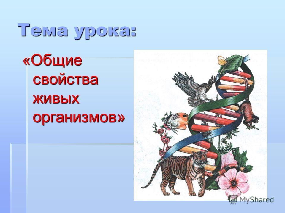 Тема урока: «Общие свойства живых организмов»