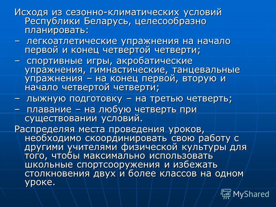 Исходя из сезонно-климатических условий Республики Беларусь, целесообразно планировать: – легкоатлетические упражнения на начало первой и конец четвертой четверти; – спортивные игры, акробатические упражнения, гимнастические, танцевальные упражнения