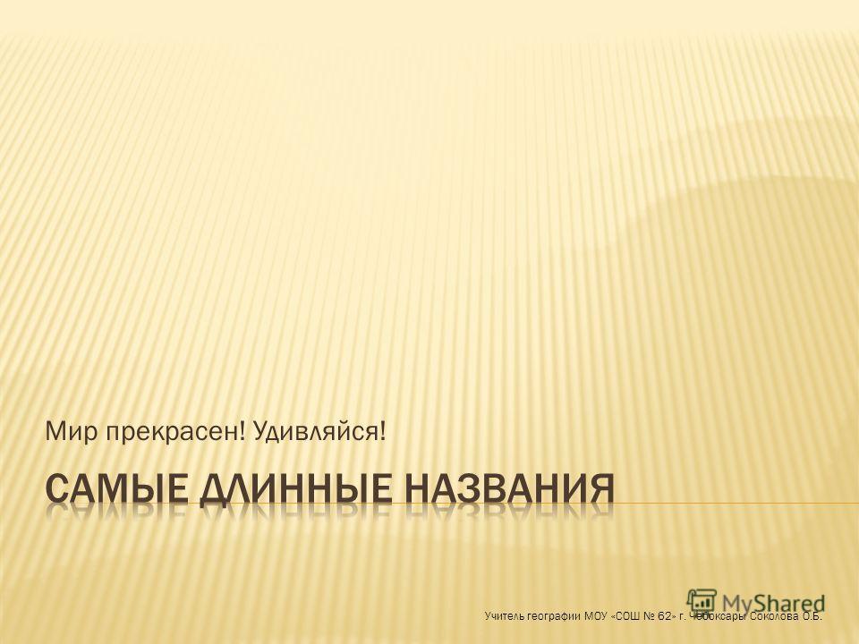 Мир прекрасен! Удивляйся! Учитель географии МОУ «СОШ 62» г. Чебоксары Соколова О.Б.