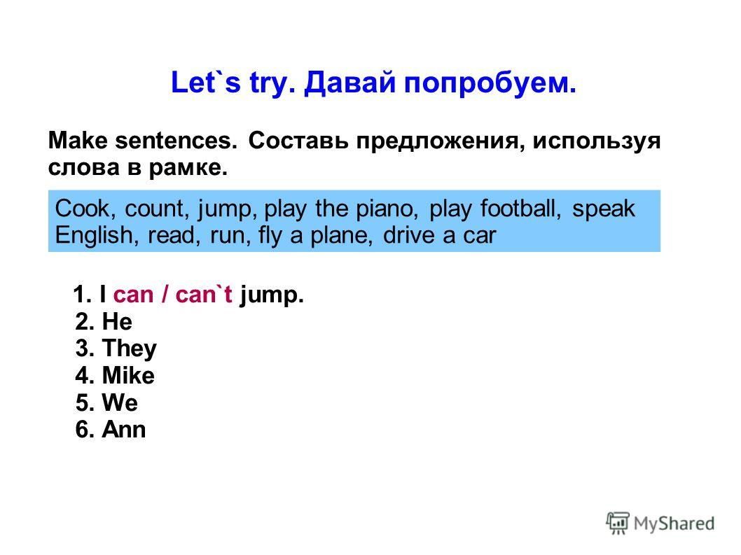 Let`s try. Давай попробуем. Make sentences. Составь предложения, используя слова в рамке. 1. I can / can`t jump. 2. He 3. They 4. Mike 5. We 6. Ann Cook, count, jump, play the piano, play football, speak English, read, run, fly a plane, drive a car