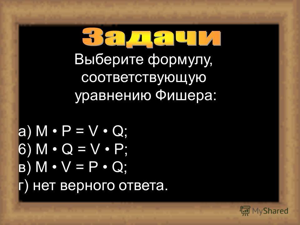 Выберите формулу, соответствующую уравнению Фишера: a) M P = V Q; 6) M Q = V P; в) М V = Р Q; г) нет верного ответа.