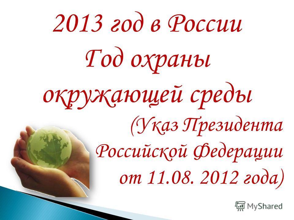 2013 год в России Год охраны окружающей среды (Указ Президента Российской Федерации от 11.08. 2012 года)