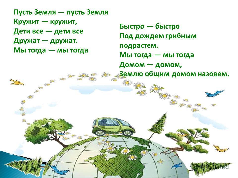 Пусть Земля пусть Земля Кружит кружит, Дети все дети все Дружат дружат. Мы тогда мы тогда Быстро быстро Под дождем грибным подрастем. Мы тогда мы тогда Домом домом, Землю общим домом назовем.
