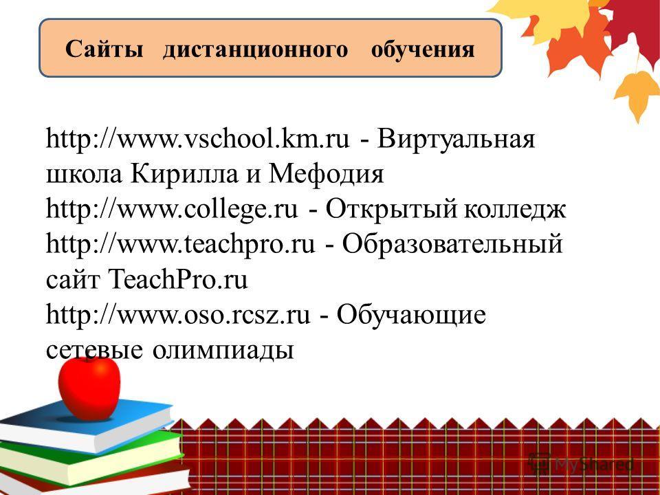http://www.vschool.km.ru - Виртуальная школа Кирилла и Мефодия http://www.college.ru - Открытый колледж http://www.teachpro.ru - Образовательный сайт TeachPro.ru http://www.oso.rcsz.ru - Обучающие сетевые олимпиады Сайты дистанционного обучения
