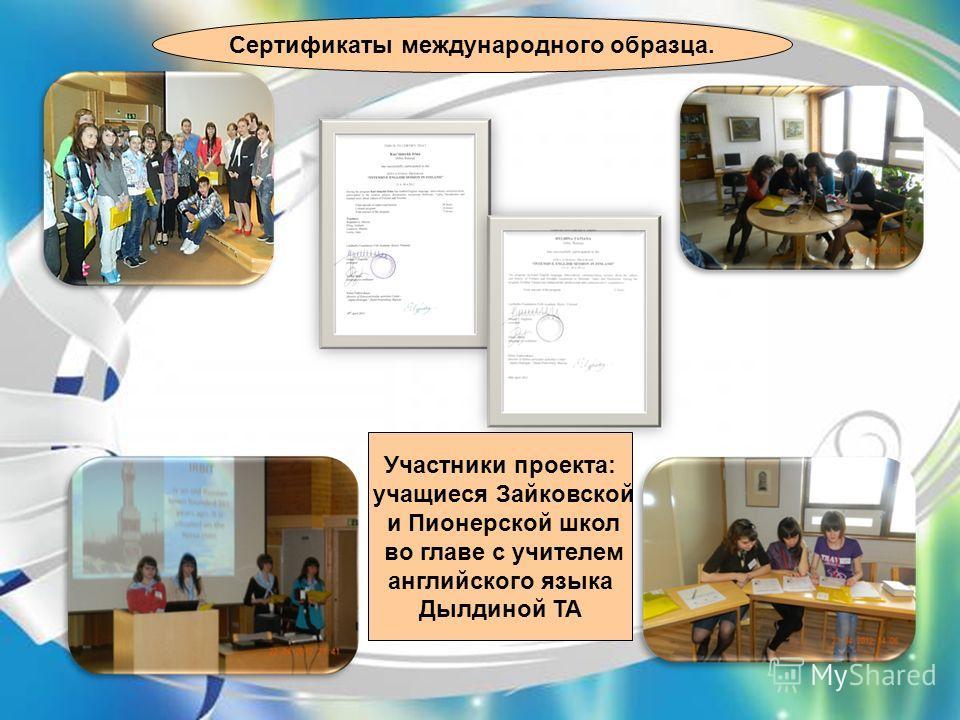 Участники проекта: учащиеся Зайковской и Пионерской школ во главе с учителем английского языка Дылдиной ТА Сертификаты международного образца.