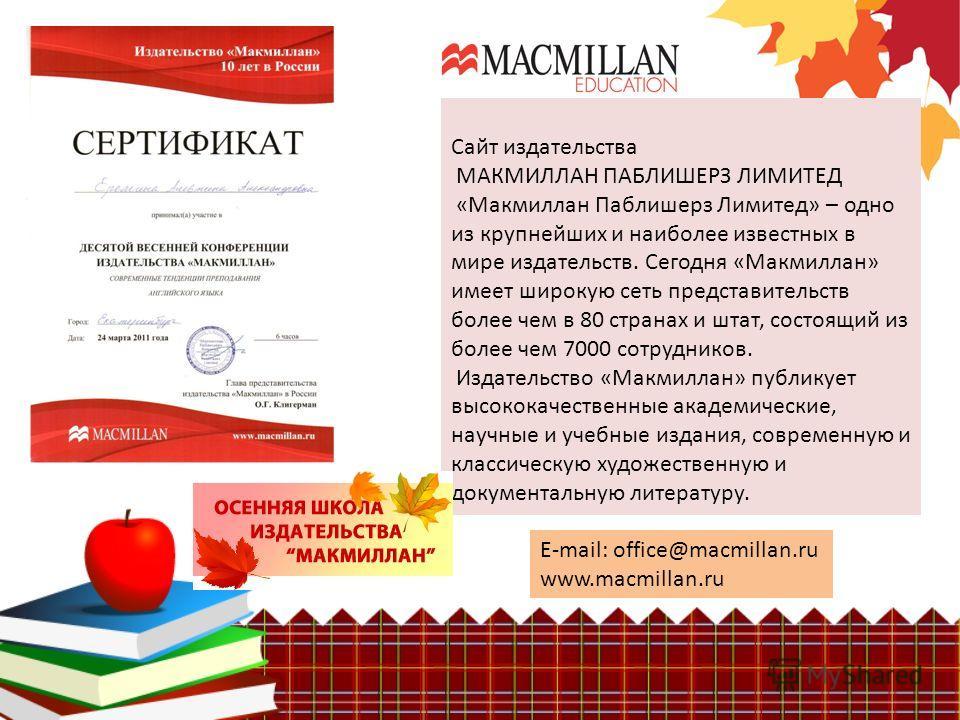 Сайт издательства МАКМИЛЛАН ПАБЛИШЕРЗ ЛИМИТЕД «Макмиллан Паблишерз Лимитед» – одно из крупнейших и наиболее известных в мире издательств. Сегодня «Макмиллан» имеет широкую сеть представительств более чем в 80 странах и штат, состоящий из более чем 70