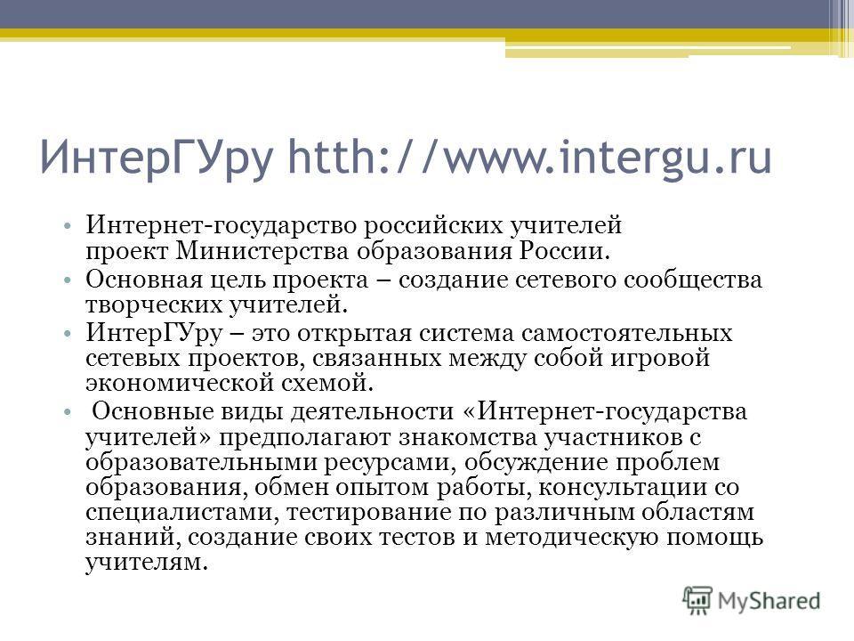 Интер ГУру htth://www.intergu.ru Интернет-государство российских учителей проект Министерства образования России. Основная цель проекта – создание сетевого сообщества творческих учителей. Интер ГУру – это открытая система самостоятельных сетевых прое