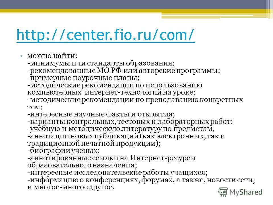 http://center.fio.ru/сom/ можно найти: -минимумы или стандарты образования; -рекомендованные МО РФ или авторские программы; -примерные поурочные планы; -методические рекомендации по использованию компьютерных интернет-технологий на уроке; -методическ
