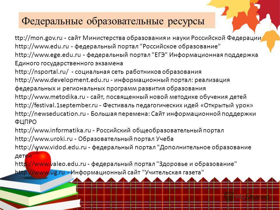 Федеральные образовательные ресурсы ttp://mon.gov.ru - сайт Министерства образования и науки Российской Федерации http://www.edu.ru - федеральный портал