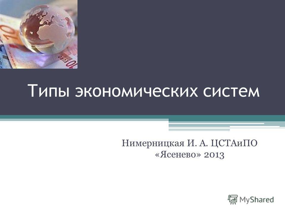 Типы экономических систем Нимерницкая И. А. ЦСТАиПО «Ясенево» 2013