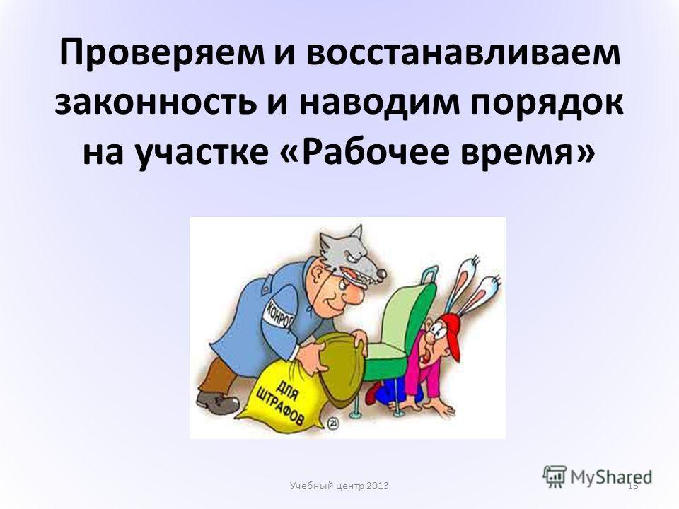 Проверяем и восстанавливаем законность и наводим порядок на участке «Рабочее время» Учебный центр 201313