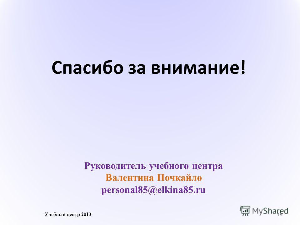 15 Учебный центр 2013 Руководитель учебного центра Валентина Почкайло personal85@elkina85. ru Спасибо за внимание!