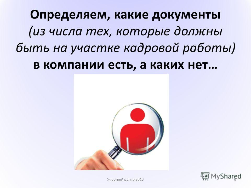 Определяем, какие документы (из числа тех, которые должны быть на участке кадровой работы) в компании есть, а каких нет… Учебный центр 20136