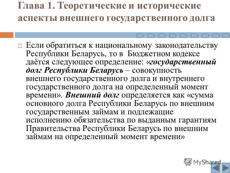 Глава 1. Теоретические и исторические аспекты внешнего государственного долга Если обратиться к национальному законодательству Республики Беларусь, то в Бюджетном кодексе даётся следующее определение: «государственный долг Республики Беларусь – совок