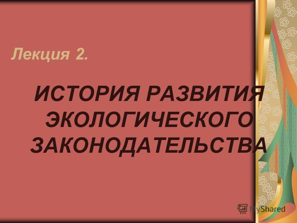 Лекция 2. ИСТОРИЯ РАЗВИТИЯ ЭКОЛОГИЧЕСКОГО ЗАКОНОДАТЕЛЬСТВА