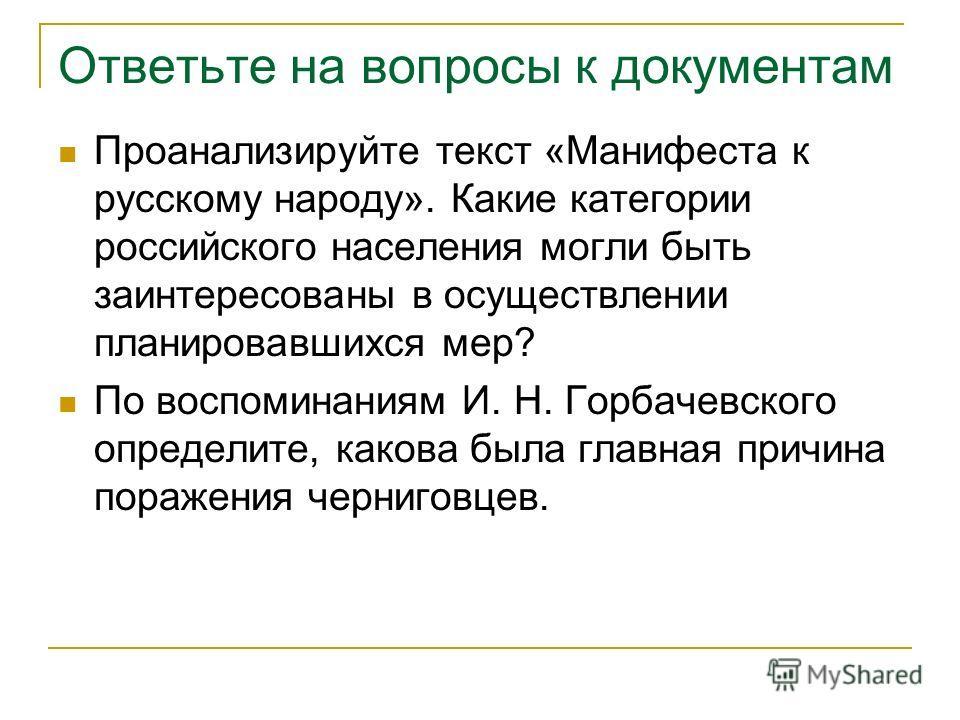 Ответьте на вопросы к документам Проанализируйте текст «Манифеста к русскому народу». Какие категории российского населения могли быть заинтересованы в осуществлении планировавшихся мер? По воспоминаниям И. Н. Горбачевского определите, какова была гл