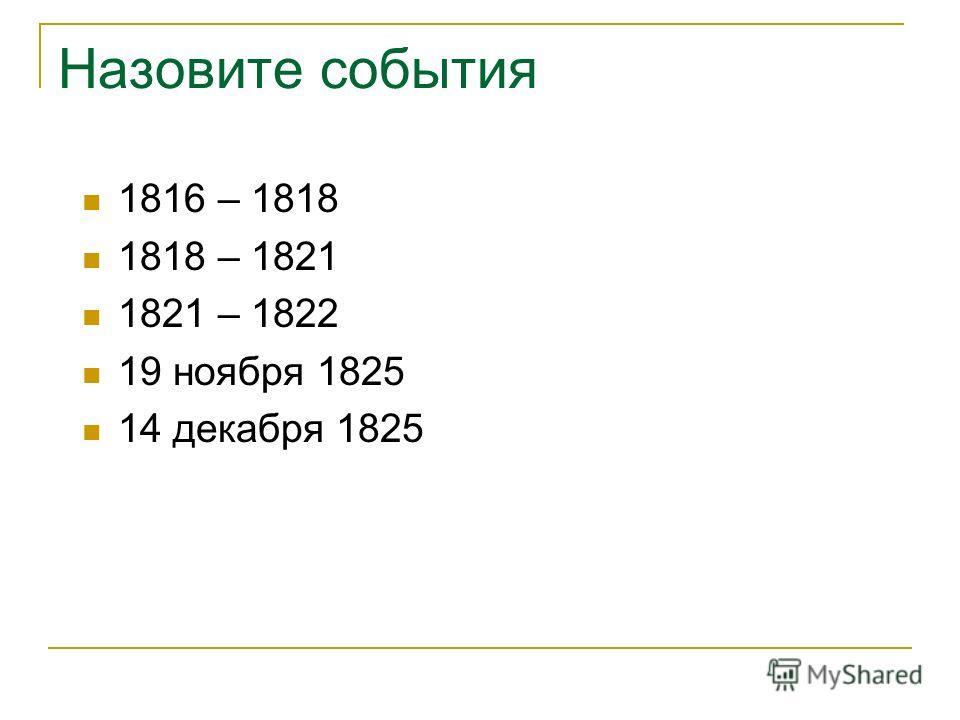 Назовите события 1816 – 1818 1818 – 1821 1821 – 1822 19 ноября 1825 14 декабря 1825