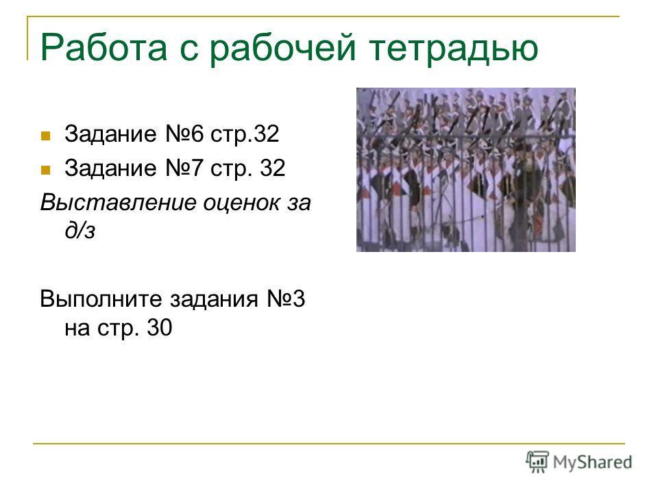 Работа с рабочей тетрадью Задание 6 стр.32 Задание 7 стр. 32 Выставление оценок за д/з Выполните задания 3 на стр. 30
