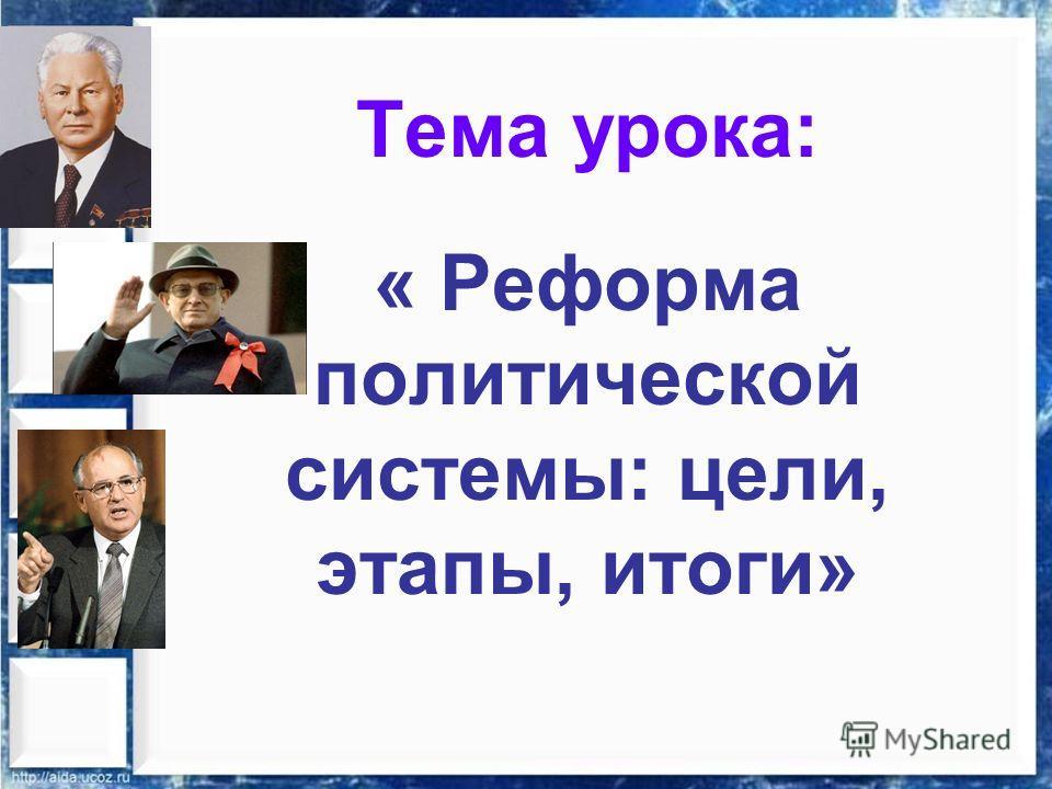 Тема урока: « Реформа политической системы: цели, этапы, итоги»