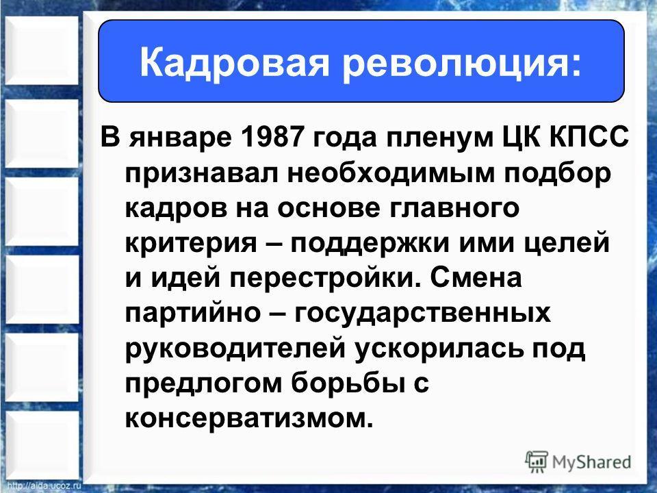 В январе 1987 года пленум ЦК КПСС признавал необходимым подбор кадров на основе главного критерия – поддержки ими целей и идей перестройки. Смена партийно – государственных руководителей ускорилась под предлогом борьбы с консерватизмом. Кадровая рево