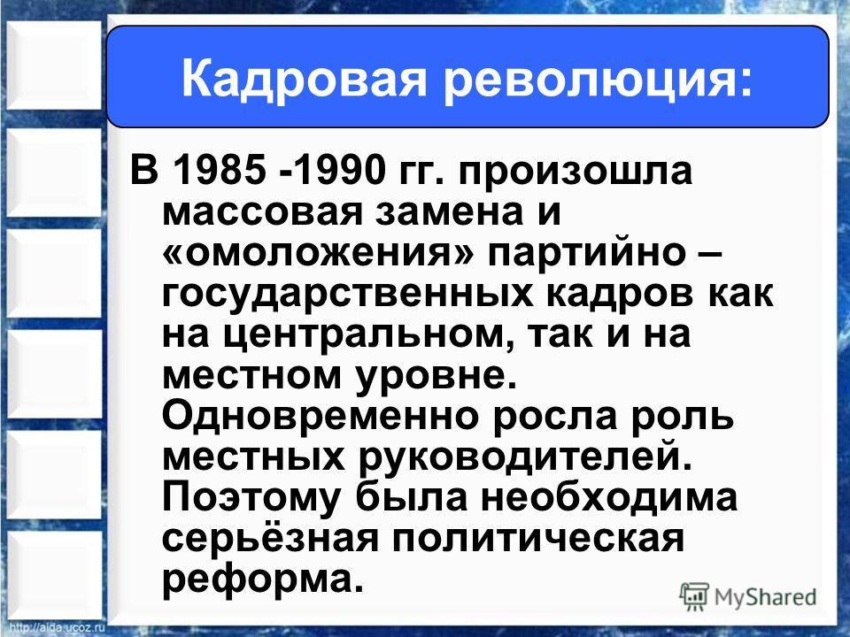 В 1985 -1990 гг. произошла массовая замена и «омоложения» партийно – государственных кадров как на центральном, так и на местном уровне. Одновременно росла роль местных руководителей. Поэтому была необходима серьёзная политическая реформа. Кадровая р
