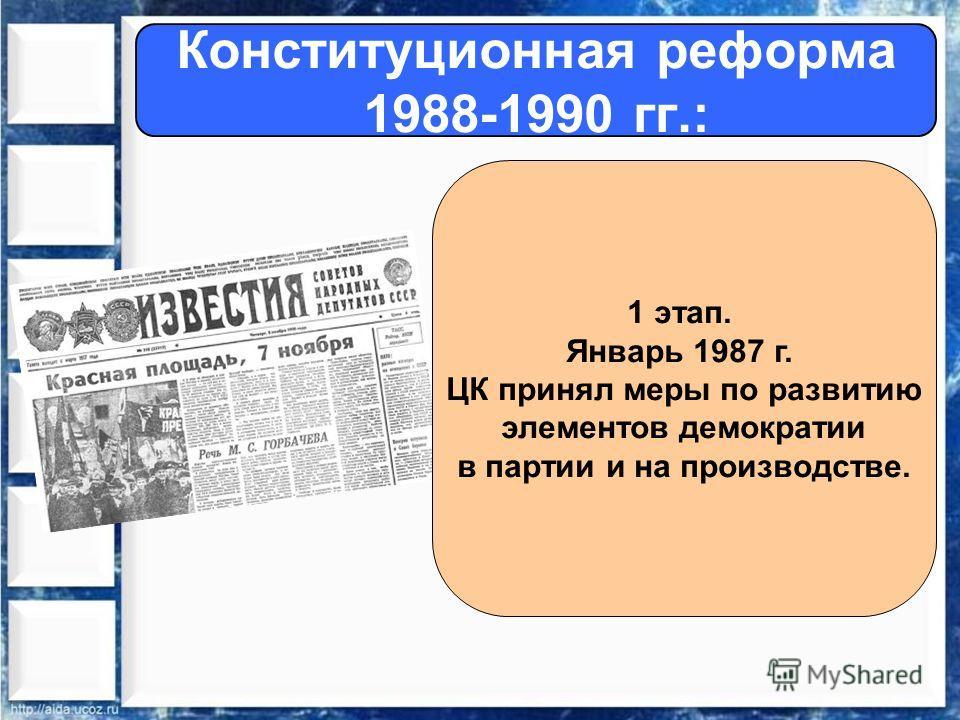 Конституционная реформа 1988-1990 гг.: 1 этап. Январь 1987 г. ЦК принял меры по развитию элементов демократии в партии и на производстве.